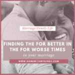 Finding the For Better in the For Worse Times in Your Marriage
