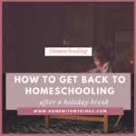 How to Get Back to Homeschooling (After a Holiday Break)